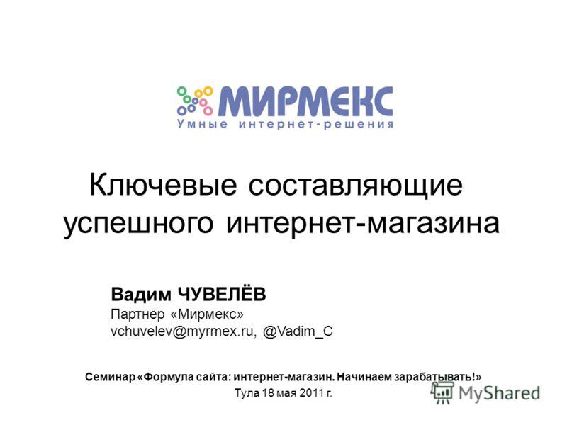 Ключевые составляющие успешного интернет-магазина Вадим ЧУВЕЛЁВ Партнёр «Мирмекс» vchuvelev@myrmex.ru, @Vadim_C Семинар «Формула сайта: интернет-магазин. Начинаем зарабатывать!» Тула 18 мая 2011 г.