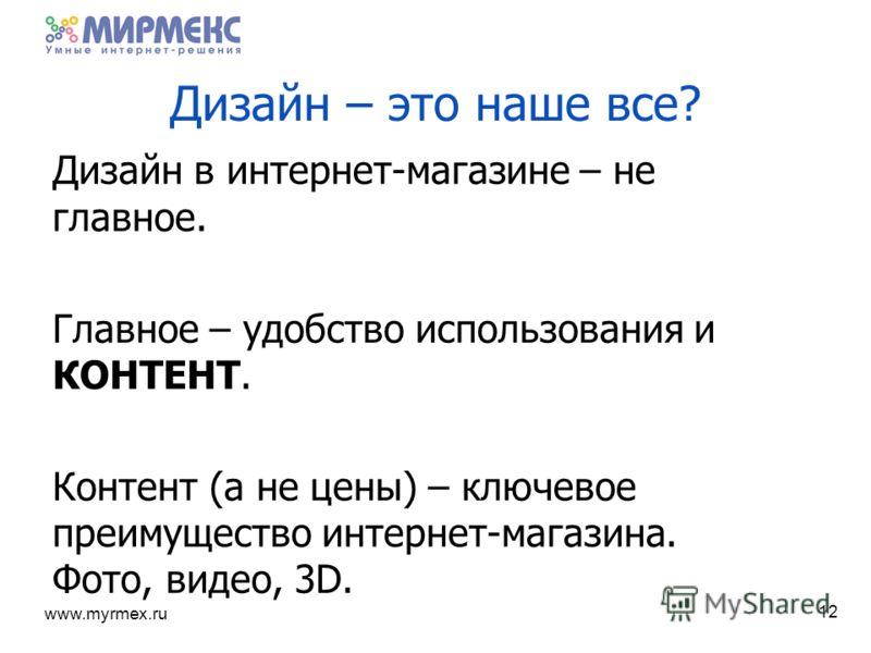 www.myrmex.ru Дизайн – это наше все? Дизайн в интернет-магазине – не главное. Главное – удобство использования и КОНТЕНТ. Контент (а не цены) – ключевое преимущество интернет-магазина. Фото, видео, 3D. 12