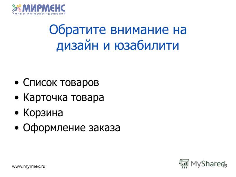 www.myrmex.ru Обратите внимание на дизайн и юзабилити Список товаров Карточка товара Корзина Оформление заказа 13