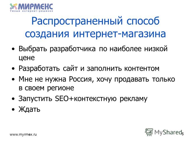 www.myrmex.ru Распространенный способ создания интернет-магазина Выбрать разработчика по наиболее низкой цене Разработать сайт и заполнить контентом Мне не нужна Россия, хочу продавать только в своем регионе Запустить SEO+контекстную рекламу Ждать 5