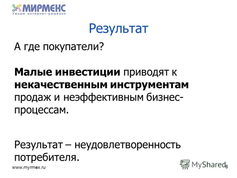 www.myrmex.ru Результат А где покупатели? Малые инвестиции приводят к некачественным инструментам продаж и неэффективным бизнес- процессам. Результат – неудовлетворенность потребителя. 6