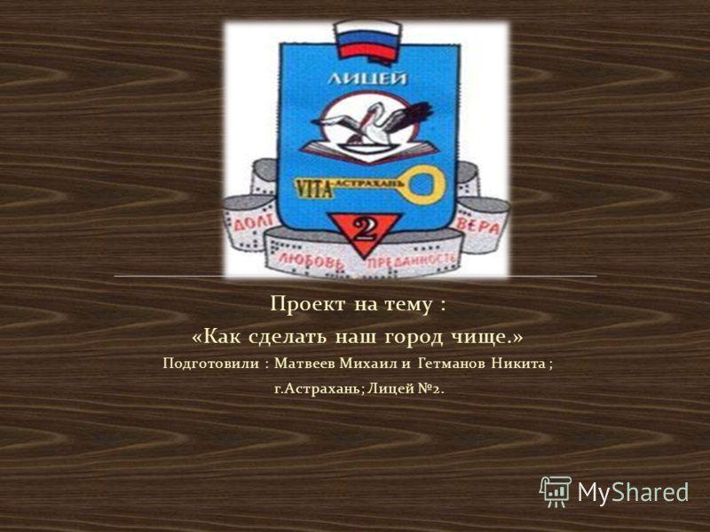 Проект на тему : «Как сделать наш город чище.» Подготовили : Матвеев Михаил и Гетманов Никита ; г.Астрахань; Лицей 2.