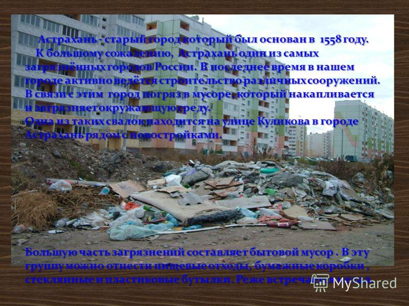 Астрахань - старый город который был основан в 1558 году. К большому сожалению, Астрахань один из самых загрязнённых городов России. В последнее время в нашем городе активно ведётся строительство различных сооружений. В связи с этим город погряз в му