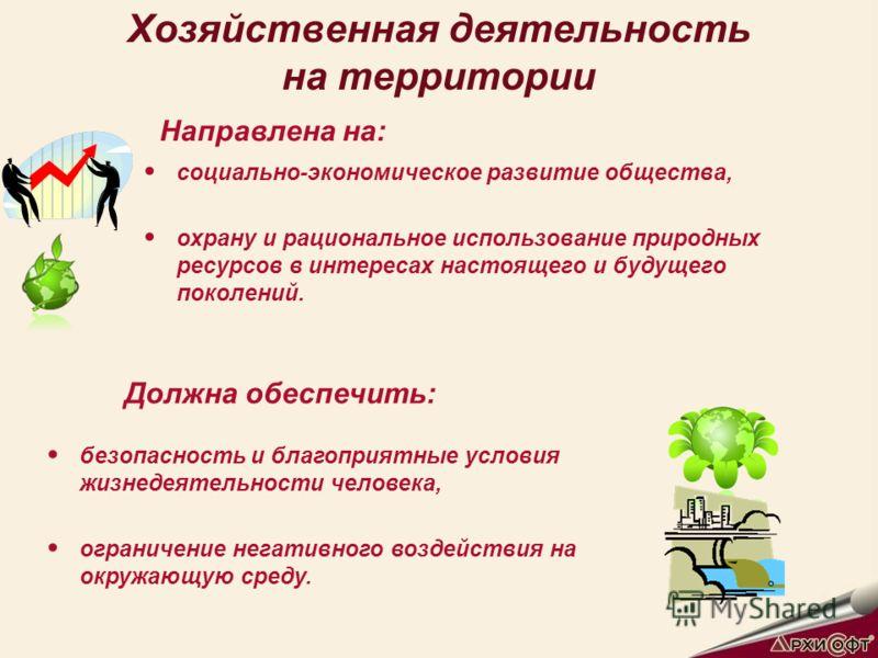 Хозяйственная деятельность на территории социально-экономическое развитие общества, охрану и рациональное использование природных ресурсов в интересах настоящего и будущего поколений. Направлена на: безопасность и благоприятные условия жизнедеятельно