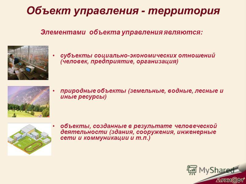 Объект управления - территория Элементами объекта управления являются: субъекты социально-экономических отношений (человек, предприятие, организация) природные объекты (земельные, водные, лесные и иные ресурсы) объекты, созданные в результате человеч