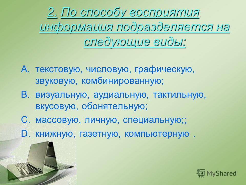 2. По способу восприятия информация подразделяется на следующие виды: A.текстовую, числовую, графическую, звуковую, комбинированную; B.визуальную, аудиальную, тактильную, вкусовую, обонятельную; C.массовую, личную, специальную;; D.книжную, газетную,