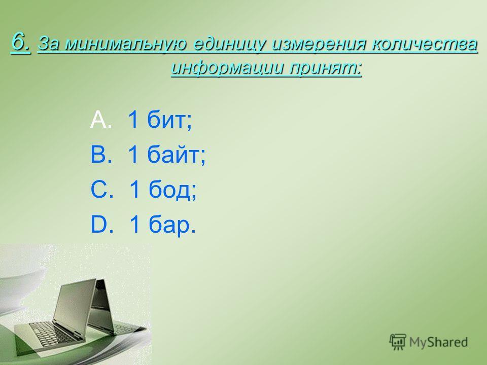 6. За минимальную единицу измерения количества информации принят: A. 1 бит; B. 1 байт; C. 1 бод; D. 1 бар.