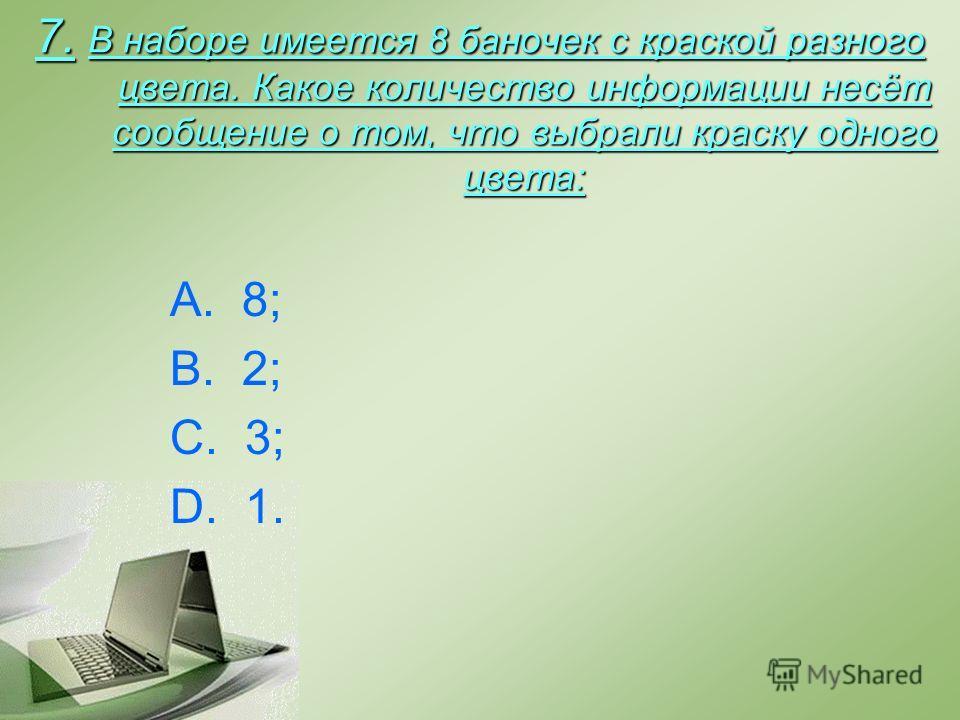7. В наборе имеется 8 баночек с краской разного цвета. Какое количество информации несёт сообщение о том, что выбрали краску одного цвета: A. 8; B. 2; C. 3; D. 1.
