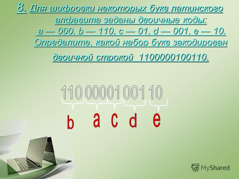 8. Для шифровки некоторых букв латинского алфавита заданы двоичные коды: a 000, b 110, c 01, d 001, e 10. Определите, какой набор букв закодирован двоичной строкой 1100000100110.