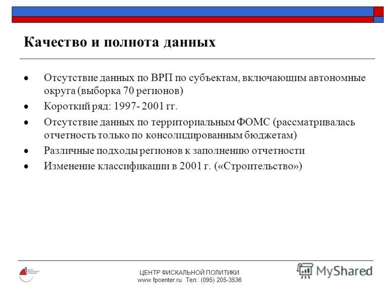 ЦЕНТР ФИСКАЛЬНОЙ ПОЛИТИКИ www.fpcenter.ru Тел.: (095) 205-3536 2 Качество и полнота данных Отсутствие данных по ВРП по субъектам, включающим автономные округа (выборка 70 регионов) Короткий ряд: 1997- 2001 гг. Отсутствие данных по территориальным ФОМ