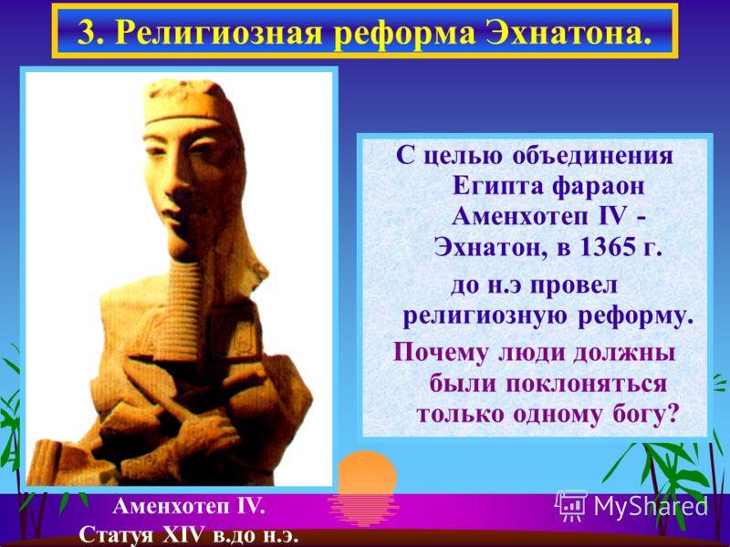 С целью объединения Египта фараон Аменхотеп IV - Эхнатон, в 1365 г. до н.э провел религиозную реформу. Почему люди должны были поклоняться только одному богу? 3. Религиозная реформа Эхнатона. Аменхотеп IV. Статуя XIV в.до н.э.