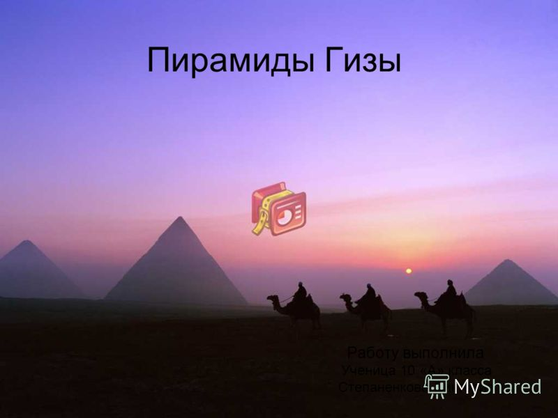 Пирамиды Гизы Работу выполнила Ученица 10 «А» класса Степаненкова Виктория