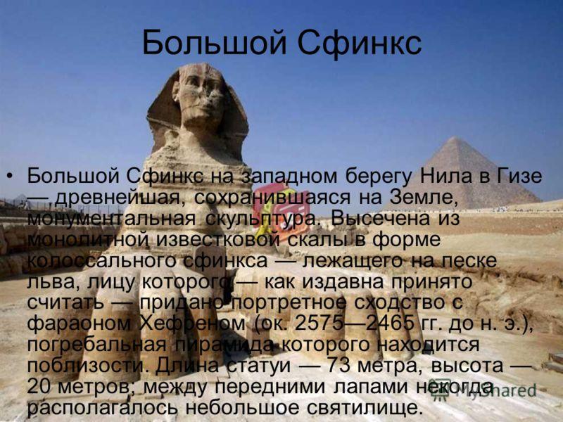 Большой Сфинкс Большой Сфинкс на западном берегу Нила в Гизе древнейшая, сохранившаяся на Земле, монументальная скульптура. Высечена из монолитной известковой скалы в форме колоссального сфинкса лежащего на песке льва, лицу которого как издавна приня