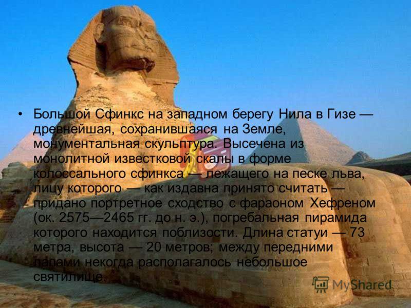 Большой Сфинкс на западном берегу Нила в Гизе древнейшая, сохранившаяся на Земле, монументальная скульптура. Высечена из монолитной известковой скалы в форме колоссального сфинкса лежащего на песке льва, лицу которого как издавна принято считать прид