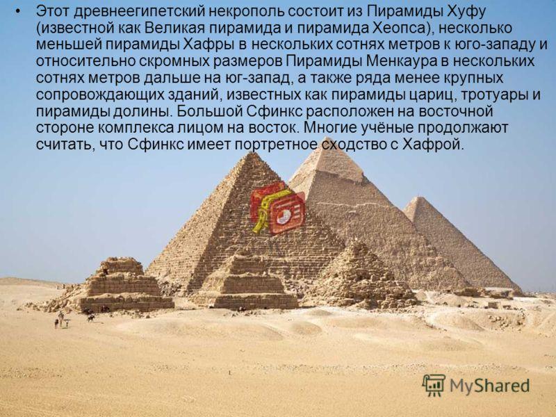 Этот древнеегипетский некрополь состоит из Пирамиды Хуфу (известной как Великая пирамида и пирамида Хеопса), несколько меньшей пирамиды Хафры в нескольких сотнях метров к юго-западу и относительно скромных размеров Пирамиды Менкаура в нескольких сотн