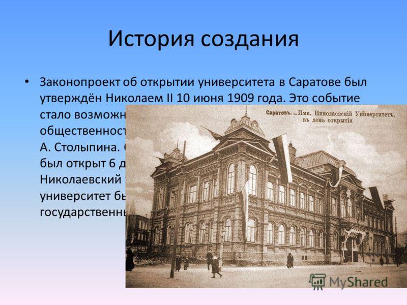 История создания Законопроект об открытии университета в Саратове был утверждён Николаем II 10 июня 1909 года. Это событие стало возможным благодаря настойчивости саратовской общественности, администрации и премьер-министра П. А. Столыпина. Саратовск