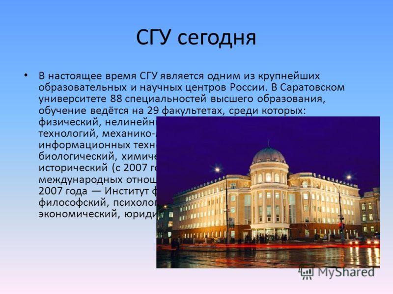 СГУ сегодня В настоящее время СГУ является одним из крупнейших образовательных и научных центров России. В Саратовском университете 88 специальностей высшего образования, обучение ведётся на 29 факультетах, среди которых: физический, нелинейных проце