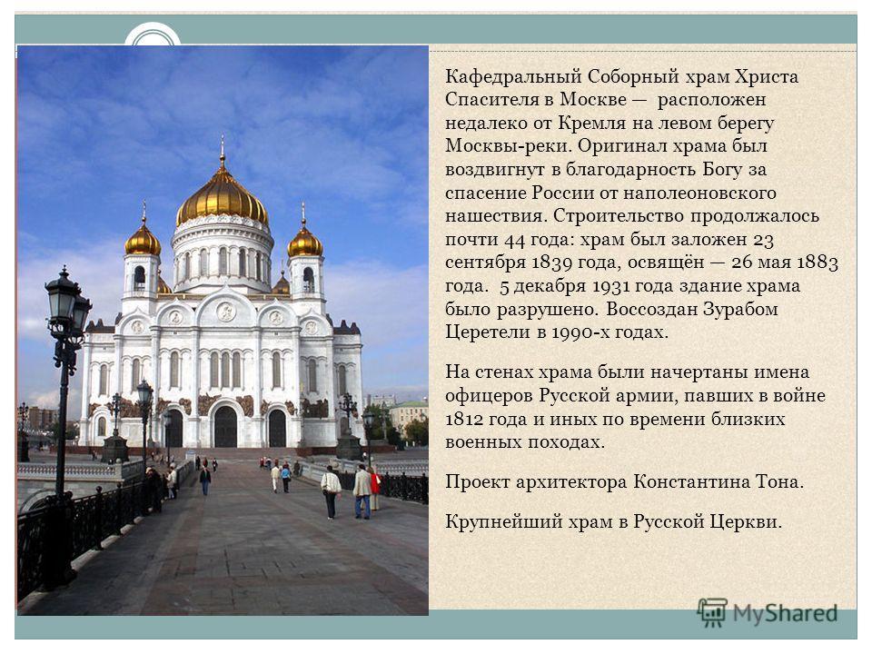 Кафедральный Соборный храм Христа Спасителя в Москве расположен недалеко от Кремля на левом берегу Москвы-реки. Оригинал храма был воздвигнут в благодарность Богу за спасение России от наполеоновского нашествия. Строительство продолжалось почти 44 го