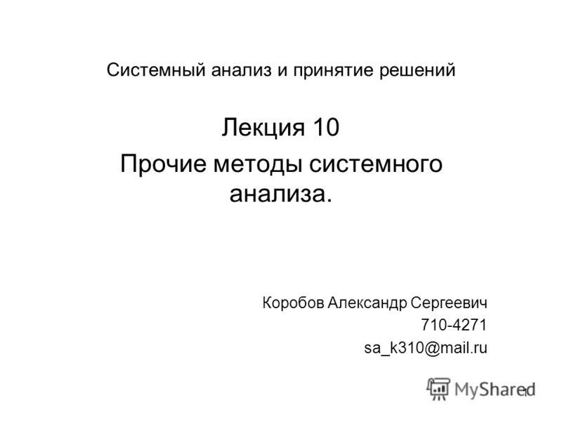 1 Системный анализ и принятие решений Лекция 10 Прочие методы системного анализа. Коробов Александр Сергеевич 710-4271 sa_k310@mail.ru
