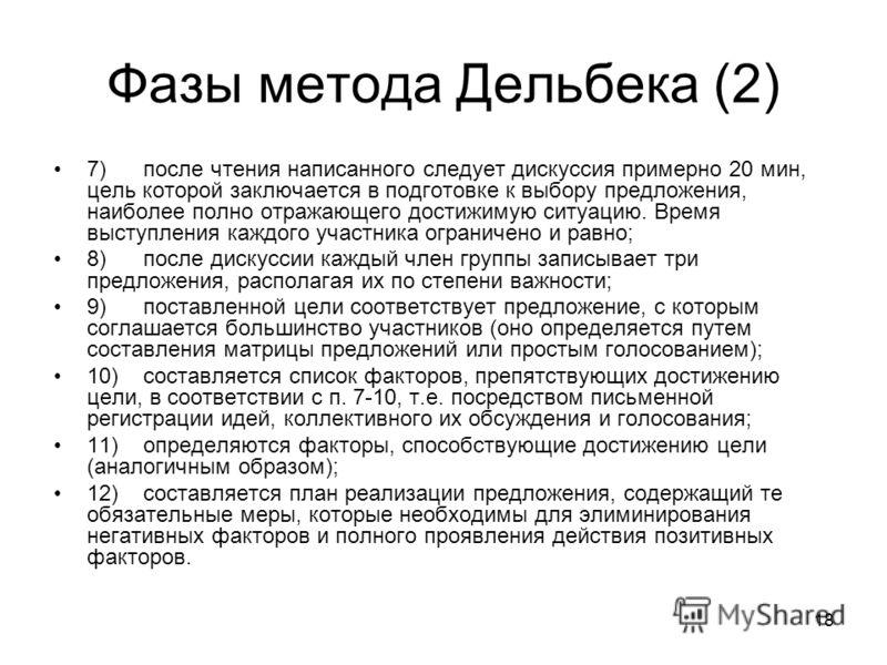 18 Фазы метода Дельбека (2) 7) после чтения написанного следует дискуссия примерно 20 мин, цель которой заключается в подготовке к выбору предложения, наиболее полно отражающего достижимую ситуацию. Время выступления каждого участника ограничено и ра