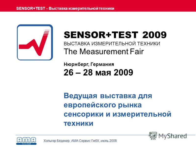 SENSOR+TEST – Выставка измерительной техники Хольгер Бёдекер, AMA Сервис ГмбХ, июль 2008 Ведущая выставка для европейского рынка сенсорики и измерительной техники SENSOR+TEST 2009 ВЫСТАВКА ИЗМЕРИТЕЛЬНОЙ ТЕХНИКИ The Measurement Fair Нюрнберг, Германия
