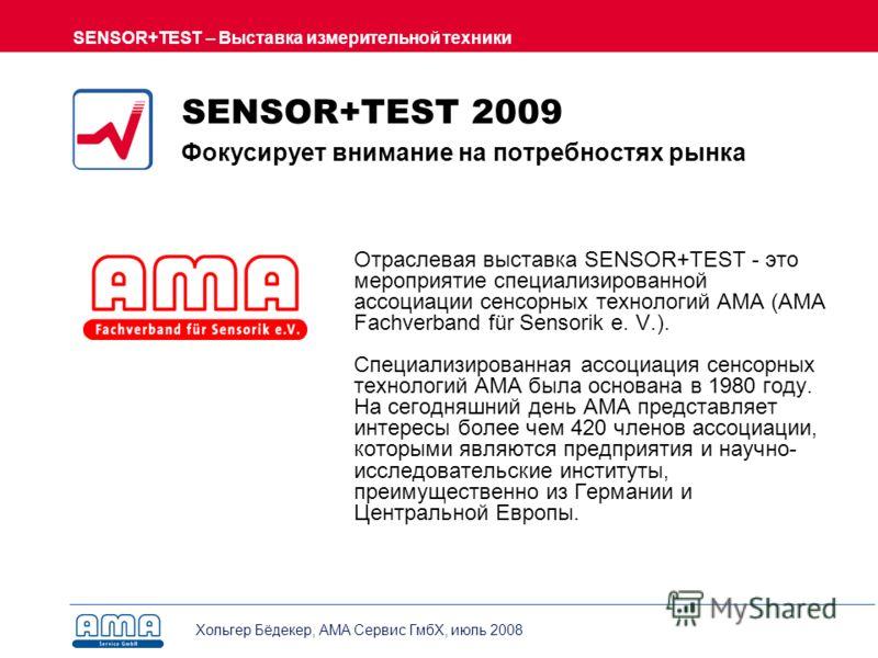 Хольгер Бёдекер, AMA Сервис ГмбХ, июль 2008 SENSOR+TEST – Выставка измерительной техники SENSOR+TEST 2009 Фокусирует внимание на потребностях рынка Отраслевая выставка SENSOR+TEST - это мероприятие специализированной ассоциации сенсорных технологий А