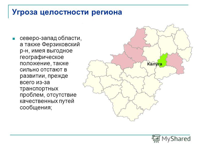Угроза целостности региона северо-запад области, а также Ферзиковский р-н, имея выгодное географическое положение, также сильно отстают в развитии, прежде всего из-за транспортных проблем, отсутствие качественных путей сообщения;