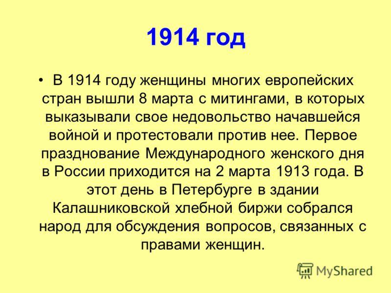 1914 год В 1914 году женщины многих европейских стран вышли 8 марта с митингами, в которых выказывали свое недовольство начавшейся войной и протестовали против нее. Первое празднование Международного женского дня в России приходится на 2 марта 1913 г