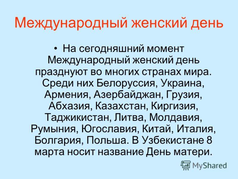 Международный женский день На сегодняшний момент Международный женский день празднуют во многих странах мира. Среди них Белоруссия, Украина, Армения, Азербайджан, Грузия, Абхазия, Казахстан, Киргизия, Таджикистан, Литва, Молдавия, Румыния, Югославия,