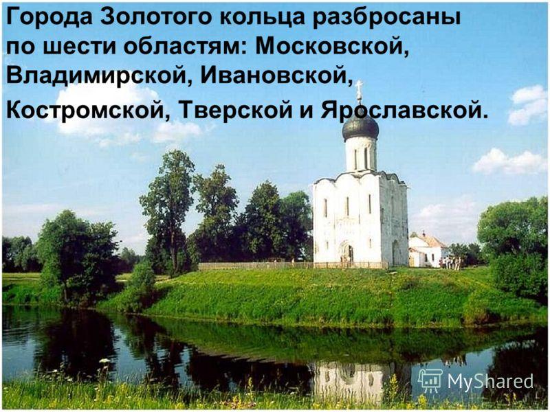 Города Золотого кольца разбросаны по шести областям: Московской, Владимирской, Ивановской, Костромской, Тверской и Ярославской.