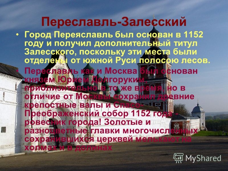 Переславль-Залесский Город Переяславль был основан в 1152 году и получил дополнительный титул Залесского, поскольку эти места были отделены от южной Руси полосою лесов. Переславль как и Москва был основан князем Юрием Долгоруким, приблизительно в то