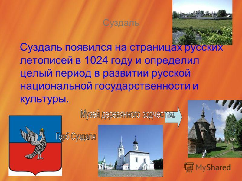 Суздаль Суздаль появился на страницах русских летописей в 1024 году и определил целый период в развитии русской национальной государственности и культуры.