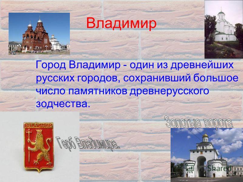 Владимир Город Владимир - один из древнейших русских городов, сохранивший большое число памятников древнерусского зодчества.