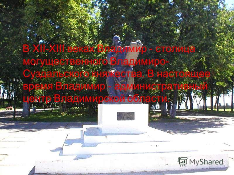 В XII-XIII веках Владимир - столица могущественного Владимиро- Суздальского княжества. В настоящее время Владимир - административный центр Владимирской области.