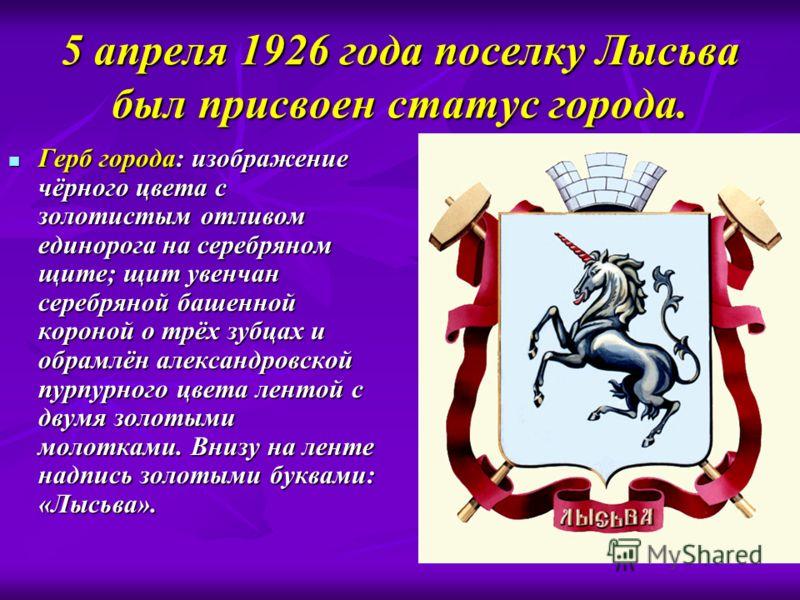 5 апреля 1926 года поселку Лысьва был присвоен статус города. Герб города: изображение чёрного цвета с золотистым отливом единорога на серебряном щите; щит увенчан серебряной башенной короной о трёх зубцах и обрамлён александровской пурпурного цвета