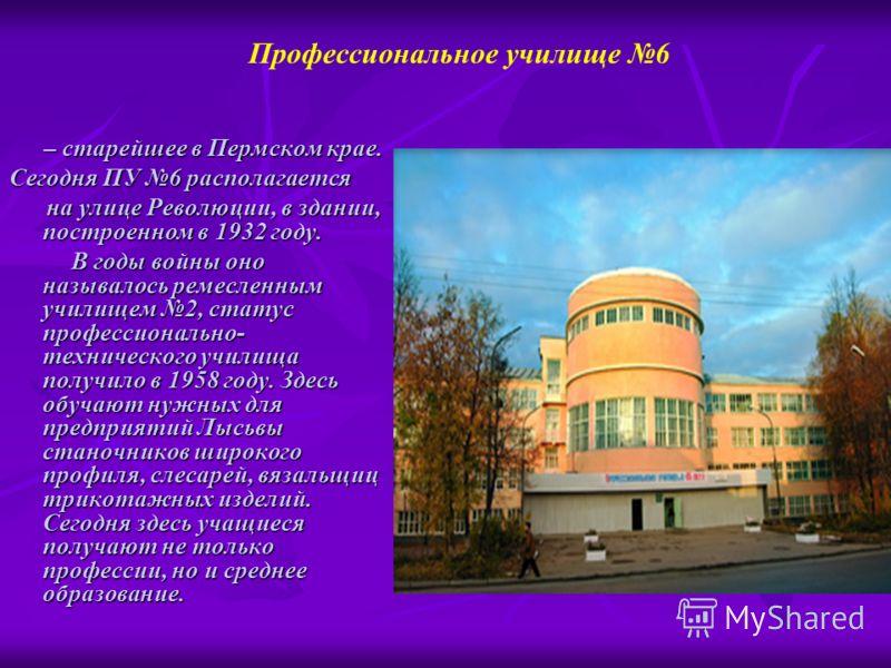 – старейшее в Пермском крае. – старейшее в Пермском крае. Сегодня ПУ 6 располагается на улице Революции, в здании, построенном в 1932 году. на улице Революции, в здании, построенном в 1932 году. В годы войны оно называлось ремесленным училищем 2, ста