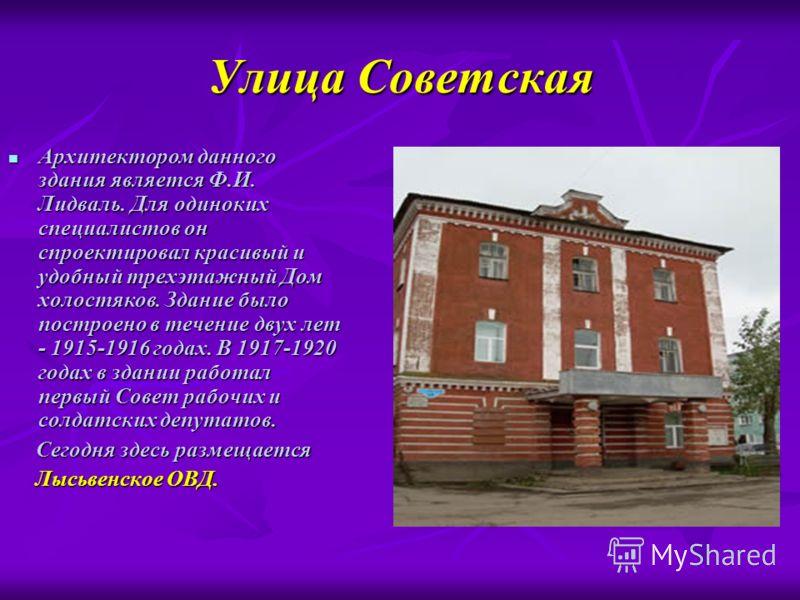 Улица Советская Архитектором данного здания является Ф.И. Лидваль. Для одиноких специалистов он спроектировал красивый и удобный трехэтажный Дом холостяков. Здание было построено в течение двух лет - 1915-1916 годах. В 1917-1920 годах в здании работа