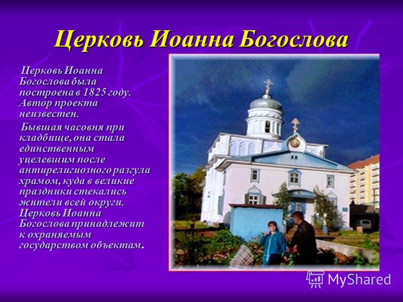 Церковь Иоанна Богослова Церковь Иоанна Богослова была построена в 1825 году. Автор проекта неизвестен. Церковь Иоанна Богослова была построена в 1825 году. Автор проекта неизвестен. Бывшая часовня при кладбище, она стала единственным уцелевшим после