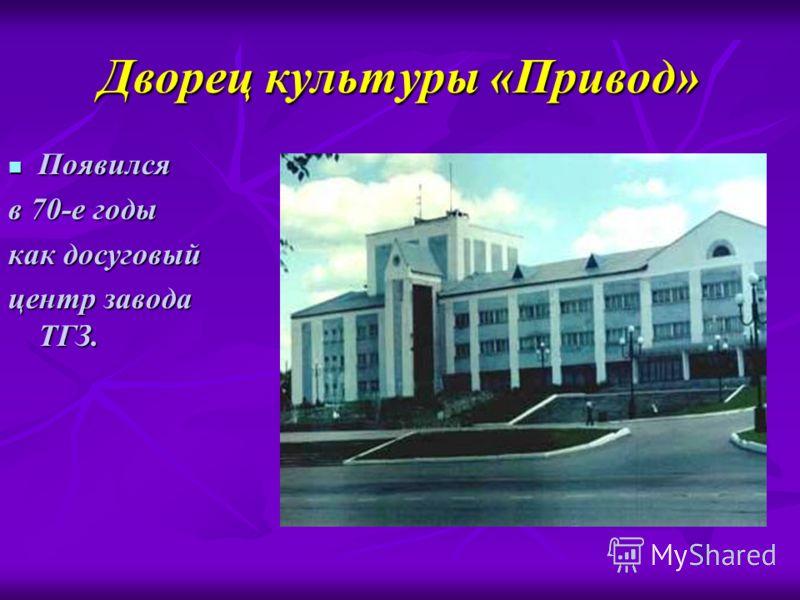 Дворец культуры «Привод» Появился Появился в 70-е годы как досуговый центр завода ТГЗ.