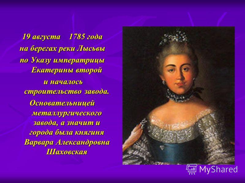 19 августа 1785 года на берегах реки Лысьвы по Указу императрицы Екатерины второй и началось строительство завода. и началось строительство завода. Основательницей металлургического завода, а значит и города была княгиня Варвара Александровна Шаховск