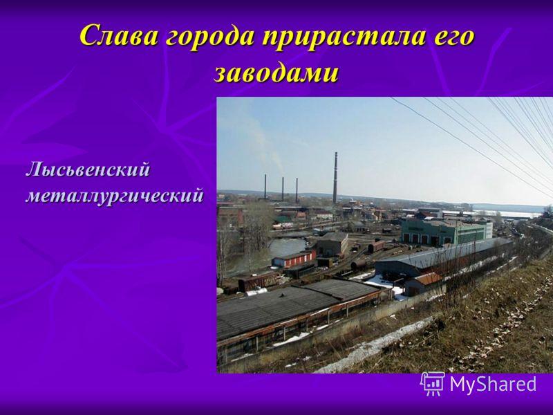 Слава города прирастала его заводами Лысьвенский металлургический Лысьвенский металлургический