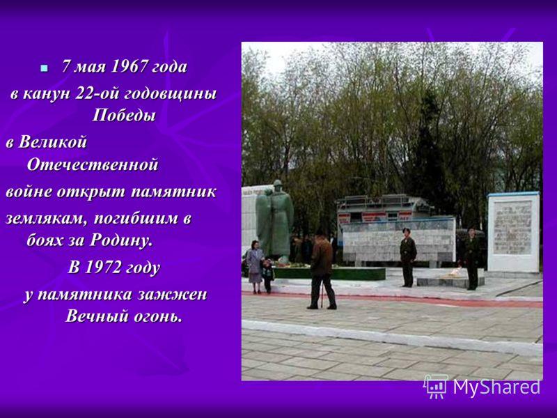 7 мая 1967 года 7 мая 1967 года в канун 22-ой годовщины Победы в Великой Отечественной войне открыт памятник землякам, погибшим в боях за Родину. В 1972 году у памятника зажжен Вечный огонь. у памятника зажжен Вечный огонь.