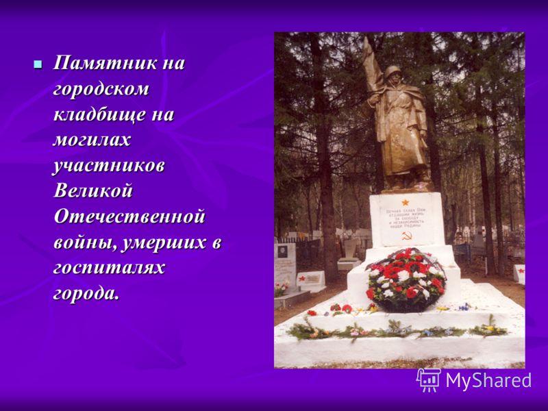 Памятник на городском кладбище на могилах участников Великой Отечественной войны, умерших в госпиталях города. Памятник на городском кладбище на могилах участников Великой Отечественной войны, умерших в госпиталях города.