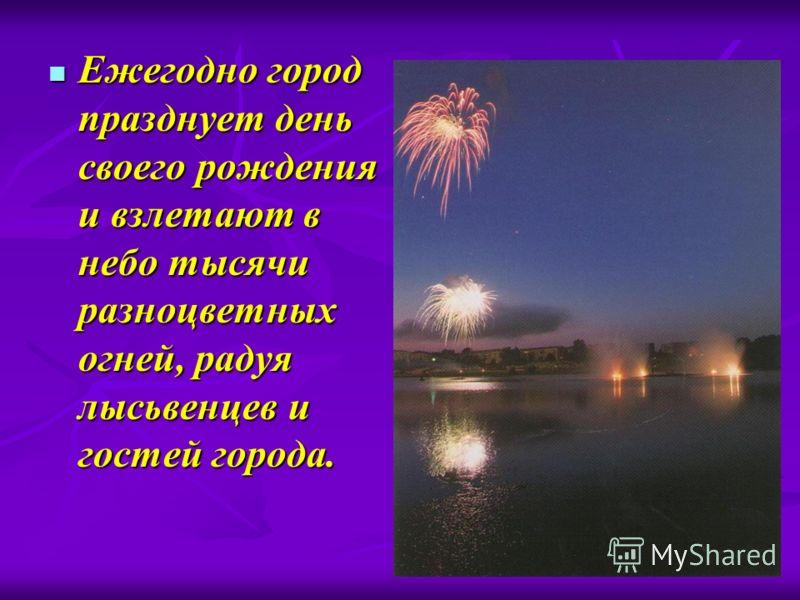 Ежегодно город празднует день своего рождения и взлетают в небо тысячи разноцветных огней, радуя лысьвенцев и гостей города. Ежегодно город празднует день своего рождения и взлетают в небо тысячи разноцветных огней, радуя лысьвенцев и гостей города.