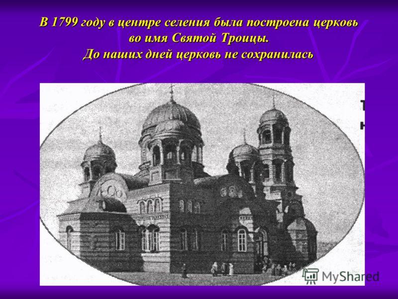 В 1799 году в центре селения была построена церковь во имя Святой Троицы. До наших дней церковь не сохранилась