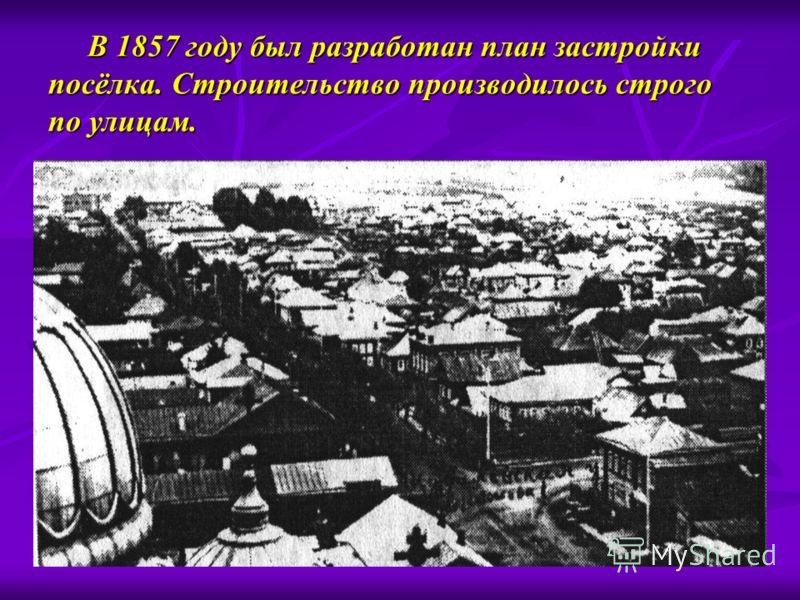 В 1857 году был разработан план застройки посёлка. Строительство производилось строго по улицам. В 1857 году был разработан план застройки посёлка. Строительство производилось строго по улицам.