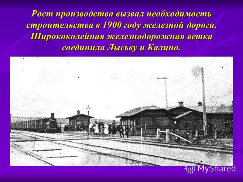 Рост производства вызвал необходимость строительства в 1900 году железной дороги. Ширококолейная железнодорожная ветка соединила Лысьву и Калино.