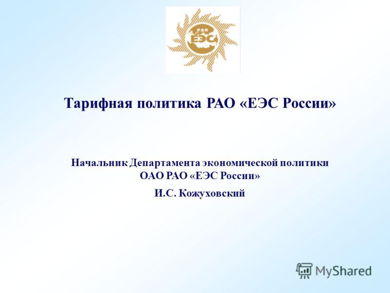 Тарифная политика РАО «ЕЭС России» Начальник Департамента экономической политики ОАО РАО «ЕЭС России» И.С. Кожуховский