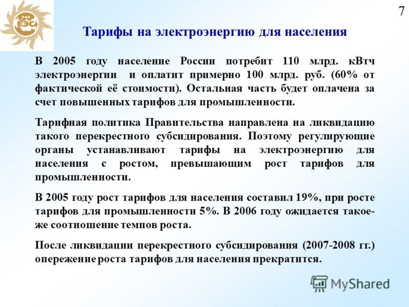 7 Тарифы на электроэнергию для населения В 2005 году население России потребит 110 млрд. кВтч электроэнергии и оплатит примерно 100 млрд. руб. (60% от фактической её стоимости). Остальная часть будет оплачена за счет повышенных тарифов для промышленн