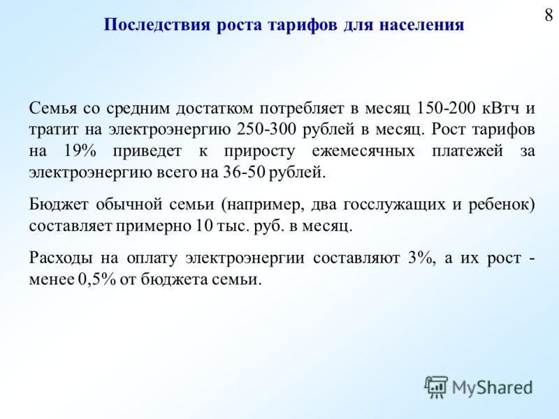 8 Семья со средним достатком потребляет в месяц 150-200 кВтч и тратит на электроэнергию 250-300 рублей в месяц. Рост тарифов на 19% приведет к приросту ежемесячных платежей за электроэнергию всего на 36-50 рублей. Бюджет обычной семьи (например, два